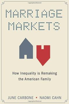 Marriage Markets: How Inequality is Remaking the American Family by June Carbone