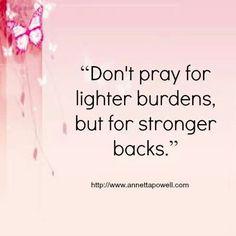 Don't pray for lighter burdens, but for stronger backs.