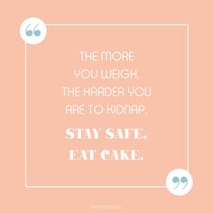 Party quote we love: The more you weigh, the harder you are to kidnap. STAY SAFE, EAT CAKE. | www.partydeco.nl Party Quotes, Stay Safe, Eat Cake, Qoutes, Quotations, Quotes, Quote, Shut Up Quotes