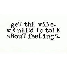 Get the wine. We need to talk about feelings.