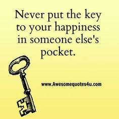One thing I learned is that no one can make you happy. They may be able to make you smile and laugh. That is all up to yourself. Only you hold the key to your own happiness!!!!