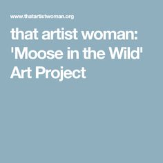 that artist woman: 'Moose in the Wild' Art Project