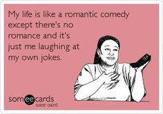My life is like a romantic comedy except there's no romance and it's just me laughing at my own jokes.