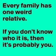 Every family has one weird relative....