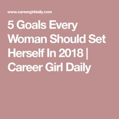 5 Goals Every Woman Should Set Herself In 2018 | Career Girl Daily