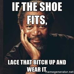If the shoe fits, Lace that bitch up and wear it. - Morgan Freeman