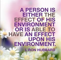 """""""A person is either the effect of his environment or is able to have an effect upon is environment."""" // L. Ron Hubbard"""