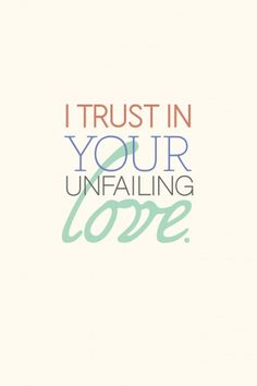 """But I trust in your unfailing love; my heart rejoices in your salvation. I will sing to the LORD, for he has been good to me."" -Psalm 13:5."