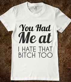 YOU HAD ME AT I HATE THAT BITCH TOO - glamfoxx.com - Skreened T-shirts, Organic Shirts, Hoodies, Kids Tees, Baby One-Pieces and Tote Bags Custom T-Shirts, Organic Shirts, Hoodies, Novelty Gifts, Kids Apparel, Baby One-Pieces | Skreened - Ethical Custom Apparel