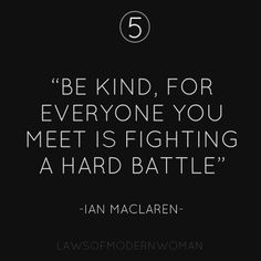 #5 Be kind, for everyone you meet is fighting a hard battle. #LOMW #LawsOfModernWomen - Follow Laws of Modern Women on facebook!! https://www.facebook.com/pages/Laws-Of-Modern-Women/