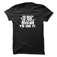 So Much To Do So Little Desire to Do It Shirt Funny Tshirt Statement Shirt Birthday Shirt, Order HERE ==> https://sunfrog.com/So-Much-To-Do-So-Little-Desire-to-Do-It-Shirt-Funny-Tshirt-Statement-Shirt-Birthday-Shirt.html?8273
