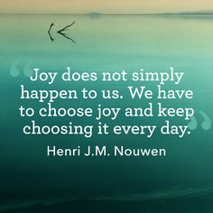 """Joy does not simply happen to us. We have to choose joy and keep choosing it every day.""  - WomansDay.com"