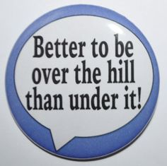 Better to be over the hill than under it by KimmEllenDesigns, $2.00
