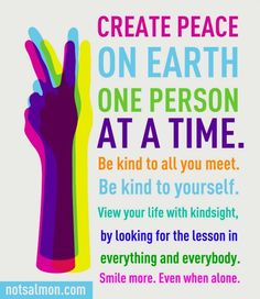 Create peace on earth one person at a time. Be kind to all you meet. Be kind to yourself. View your life with kindsight, by looking for the lesson in everything and everybody. Smile more. Even when alone.