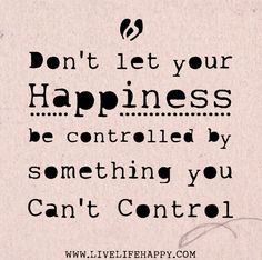 Don't let your happiness be controlled by something you can't control.