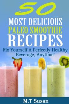 paleo diet ~~~~50 Most Delicious Paleo Smoothie Recipes: Fix Yourself A Perfectly Healthy Beverage Anytime
