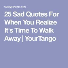 25 Sad Quotes For When You Realize It's Time To Walk Away | YourTango