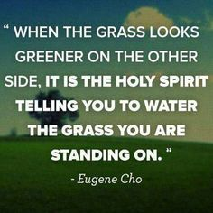 When the grass looks greener on the other side it's the Holy Spirit telling you to water the grass you are standing on. Eugene Cho