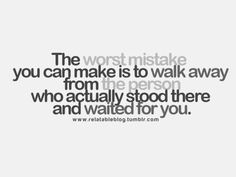 The worst mistake you can make is to walk away from the person who actually stood there and waited for you.