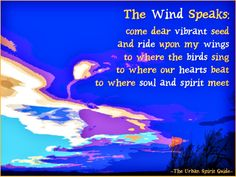 The Wind Speaks:  come dear vibrant seed and ride upon my wings to where the birds sing to where our hearts beat to where soul and spirit meet  #urbanspiritguide #thewindspeaks