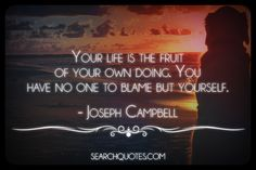 Your life is the fruit of your own doing. You have no one to blame but yourself. -Joseph Campbell