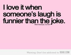 I love to laugh. I did develop a sense a humor as a kid.It's only the best when you laugh so hard your stomach hurts.