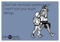 Don't ask me stupid questions and I won't hurt your stupid feelings.