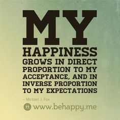 My happiness grows in direct proportion to my acceptance, and in inverse proportion to my expectations