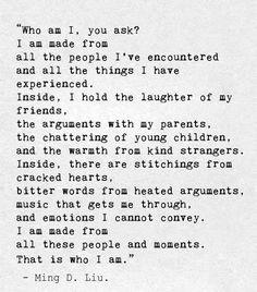 """""""I am made from all the people i've encountered ... I am made from all these people and moments"""" -Ming D. Liu"""