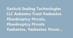 Garlock Sealing Technologies LLC Asbestos Trust #asbestos #bankruptcy #trusts, #bankruptcy #trusts #asbestos, #asbestos #trust #fund http://uganda.remmont.com/garlock-sealing-technologies-llc-asbestos-trust-asbestos-bankruptcy-trusts-bankruptcy-trusts-asbestos-asbestos-trust-fund/  # Clapper, Patti, Schweizer and Mason Asbestos Bankruptcy Trust for Garlock Sealing Technologies LLC Garlock Sealing Technologies LLC Garlock Sealing Technologies LLC Filed *pending* An asbestos bankruptcy trust…