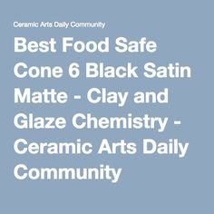 Best Food Safe Cone 6 Black Satin Matte - Clay and Glaze Chemistry - Ceramic Arts Daily Community