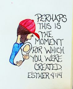 """Perhaps this is the moment for which you were created."" Esther 4:14 (Scripture doodle of encouragement)"