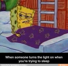 My mom does that to me to wake me up in the morning