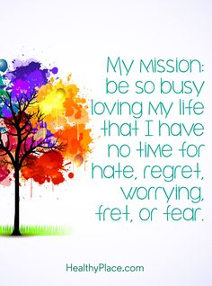 Positive Quote: My mission: be so busy loving my life that I have no time for hate, regret, worrying, fret or fear. www.HealthyPlace.com