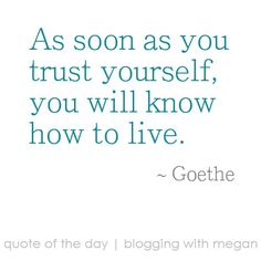 As soon as you trust yourself, you will know how to live. ~ Goethe #quote #quoteoftheday