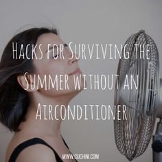 Hacks for Surviving the Summer without an Airconditioner.