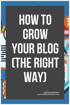 How to Grow Your Blog (the Right Way) | blogging tips