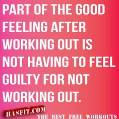 Part of the good feeling after a workout is not having to feel guilty for not working out.
