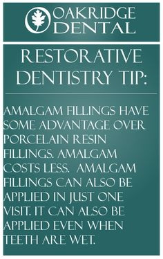 Restorative Dentistry tip: Amalgam fillings have some advantage over porcelain resin fillings. Amalgam costs less.  Amalgam fillings can also be applied in just one visit. It can also be applied even when teeth are wet