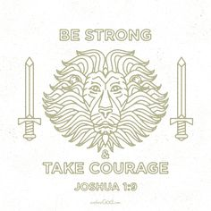Be strong and take courage. -Joshua 1:9