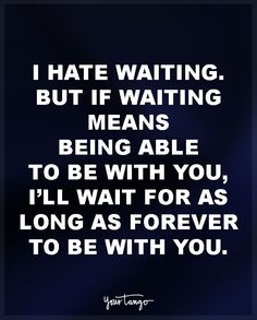 """I hate waiting. But if waiting means being able to be with you, I'll wait for as long as forever to be with you."""