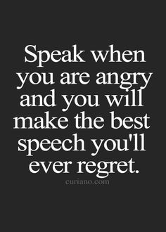 Speak when you're angry and you will make the best speech you'll ever regret