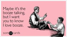 Maybe it's the booze talking, but I want you to know I love booze.