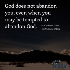 God does not abandon you, even when you may be tempted to abandon God.—Dr. Erwin W. Lutzer