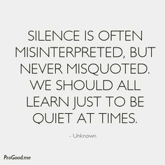 Silence Is Often Misinterpreted, But Never Misquoted. We Should All Learn Just To Be Quiet At Times.