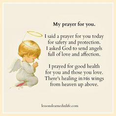 My prayer for you. I said a prayer for you today for safety and protection. I asked God to send angels full of love and affection. I prayed for good health for you and those you love. There's healing in His wings from heaven up above. Prayer For My Friend, Prayer For Son, Prayer For My Children, Prayer For Today, Say A Prayer, Childrens Prayer, Daily Prayer, Sending Prayers, Good Prayers