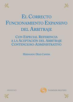 El correcto funcionamiento expansivo del arbitraje : (con especial referencia a la aceptación del arbitraje contencioso-administrativo) / Hernando Díaz-Candia. - 2011