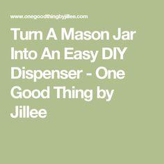 Turn A Mason Jar Into An Easy DIY Dispenser - One Good Thing by Jillee