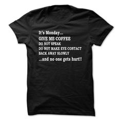 Its Monday...give me coffee do not speak do not make eye contact back away slowly..and no one gets hurt!!