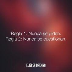 Regla 1: Nunca se piden. Regla 2: Nunca se cuestionan. Eliécer Brenno  #besos #quotes #writers #escritores #EliecerBrenno #reading #textos #instafrases #instaquotes #panama #poemas #poesias #pensamientos #autores #argentina #frases #frasedeldia #lectura #letrasdeautores #chile #versos #barcelona #madrid #mexico #microcuentos #nochedepoemas #megustaleer #accionpoetica #colombia #venezuela